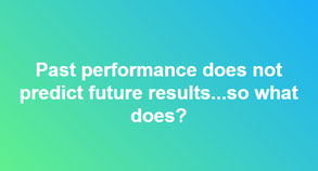 Past performance does not predict future results…so what does?